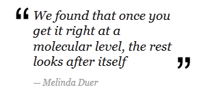 """We found that once you get it right at a molecular level, the rest looks after itself"" - Melinda Duer"